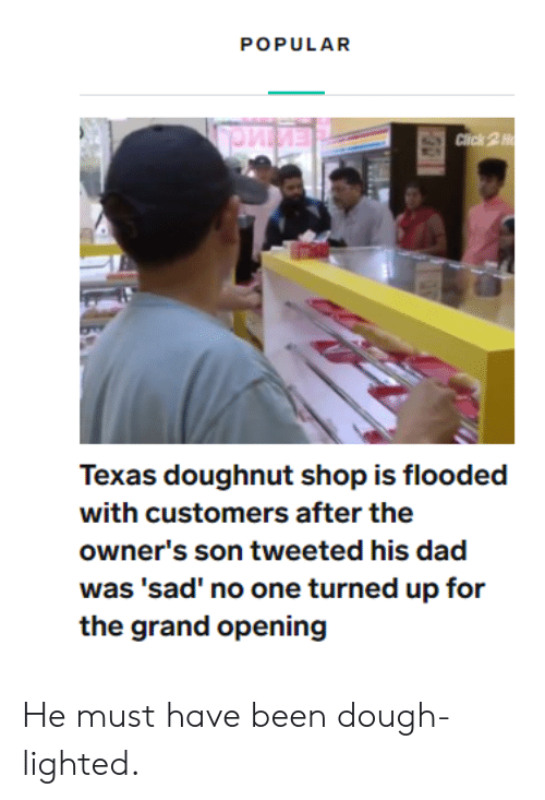 doughnut: POPULAR  Click 2H  Texas doughnut shop is flooded  with customers after the  owner's son tweeted his dad  was 'sad' no one turned up for  the grand opening He must have been dough-lighted.