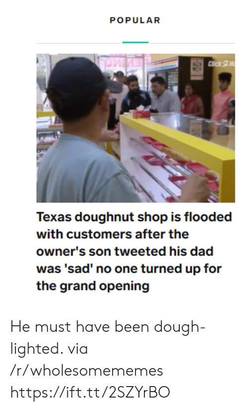 doughnut: POPULAR  Click 2H  Texas doughnut shop is flooded  with customers after the  owner's son tweeted his dad  was 'sad' no one turned up for  the grand opening He must have been dough-lighted. via /r/wholesomememes https://ift.tt/2SZYrBO
