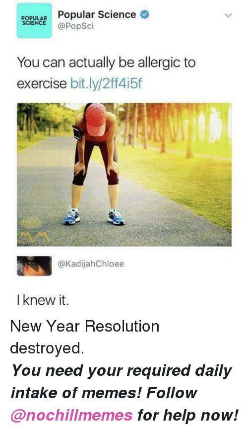 New Year Resolution: POPULAR Popular Science  SCIENCE @PopSci  You can actually be alergic to  exercise bit.ly/2ff415f  @KadijahChloee  I knew it. <p>New Year Resolution destroyed.</p><p><b><i>You need your required daily intake of memes! Follow <a>@nochillmemes</a> for help now!</i></b><br/></p>