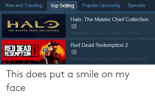 Chief Collection: Popular Upcoming  New and Trending  Specials  Top Selling  Halo: The Master Chief Collection  HALƆ  THE MASTER CHIEF COLLECTION  Masterpiece, Action, Great Soundtrack, FPS  Red Dead Redemption 2  RED DEAD  REDEMPTION  Adventure, Action, Western, Masterpiece This does put a smile on my face