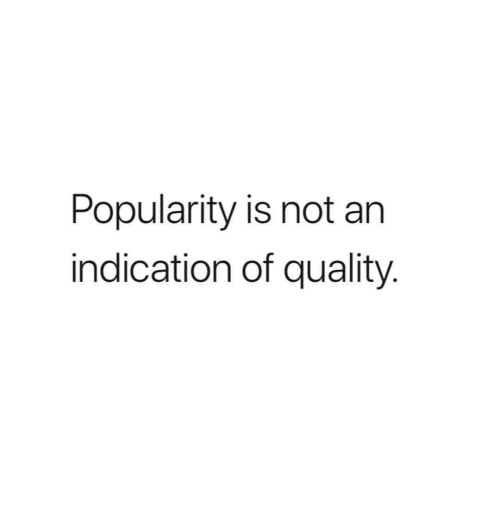 Quality, Not, and Popularity: Popularity is not an  indication of quality