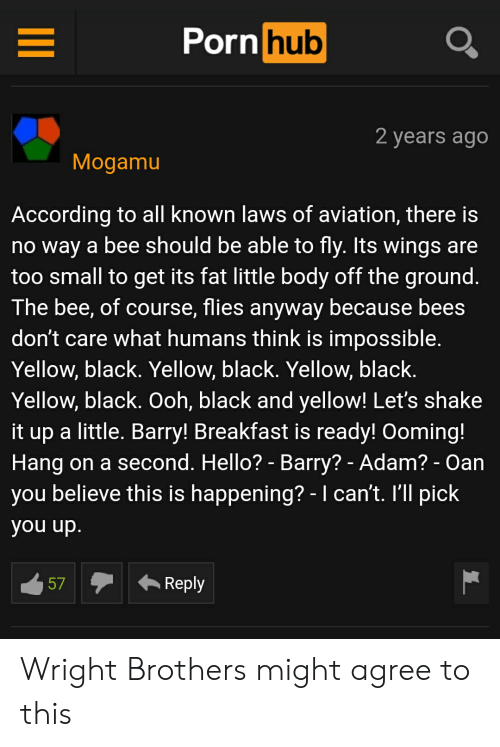 Black and Yellow, Hello, and Porn Hub: Porn hub  2 years ago  Mogamu  According to all known laws of aviation, there is  no way a bee should be able to fly. Its wings are  too small to get its fat little body off the ground.  The bee, of course, flies anyway because bees  don't care what humans think is impossible.  Yellow, black. Yellow, black. Yellow, black.  Yellow, black. Ooh, black and yellow! Let's shake  it up a little. Barry! Breakfast is ready! Ooming!  Hang on a second. Hello? - Barry? - Adam? - Oan  you believe this is happening? - I can't. I'll pick  you up.  Reply  57 Wright Brothers might agree to this