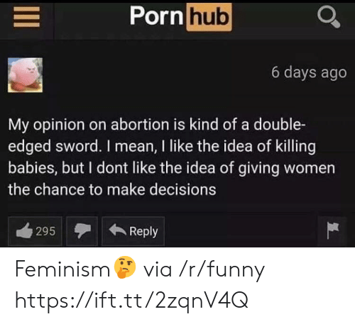Feminism, Funny, and Porn Hub: Porn hub  6 days ago  My opinion on abortion is kind of a double-  edged sword. I mean, I like the idea of killing  babies, but I dont like the idea of giving women  the chance to make decisions  295Reply Feminism🤔 via /r/funny https://ift.tt/2zqnV4Q