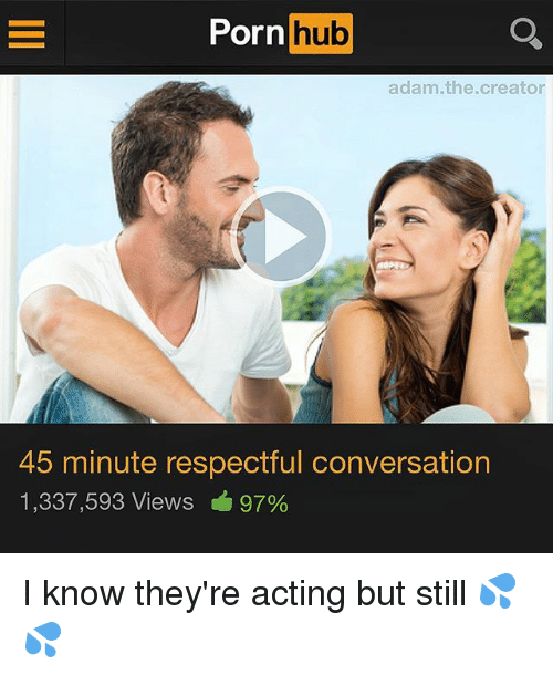 Adamated: Porn hub  adam.the.creator  45 minute respectful conversation  1,337,593 Views 97% I know they're acting but still 💦💦