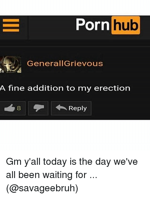 Memes, Porn Hub, and Porn: Porn  hub  GenerallGrievous  t1  A fine addition to my erection Gm y'all today is the day we've all been waiting for ... (@savageebruh)