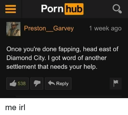 fapping: Porn hub Q  Preston_Garvey  1 week ago  Once you're done fapping, head east of  Diamond City. I got word of another  settlement that needs your help.  538Reply me irl