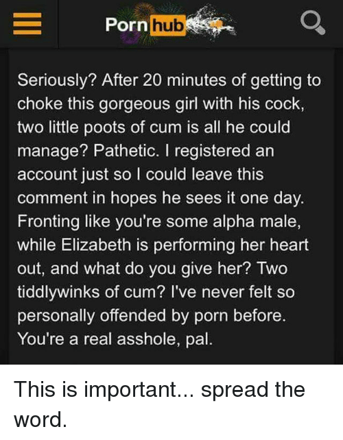 Cocking: Porn hub  Seriously? After 20 minutes of getting to  choke this gorgeous girl with his cock,  two little poots of cum is all he could  manage? Pathetic. I registered an  account just so I could leave this  comment in hopes he sees it one day.  Fronting like you're some alpha male,  while Elizabeth is performing her heart  out, and what do you give her? Two  tiddlywinks of cum? I've never felt so  personally offended by porn before.  You're a real asshole, pal This is important... spread the word.