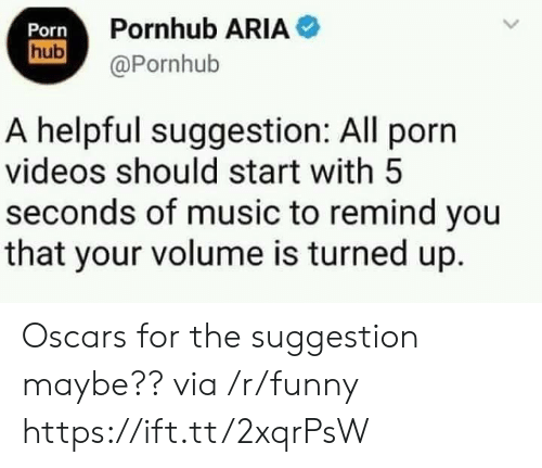 Pornhub Aria: Porn  Pornhub ARIA  hub@Pornhub  A helpful suggestion: All porn  videos should start with 5  seconds of music to remind you  that your volume is turned up. Oscars for the suggestion maybe?? via /r/funny https://ift.tt/2xqrPsW