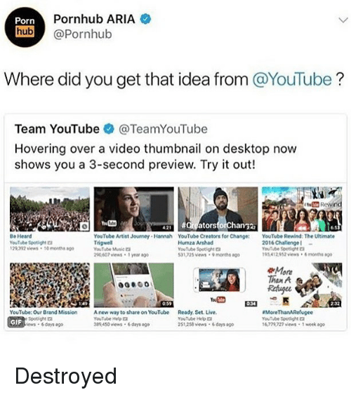 `Pornhub: Porn  Pornhub ARIA  hub @Pornhub  Where did you get that idea from @YouTube?  Team YouTube @TeamYouTube  Hovering over a video thumbnail on desktop now  shows you a 3-second preview. Try it out!  all #argatorsforchan鞠  6.5  Be Heard  YouTube Spotight  29392 vews 10 mont  YouTube Artist Journey Hannah YouTube Creators for Change: YouTube Rewind: The Utimate  YouTube wtic  20,607 views 1 year ag  Humza Arshad  YouTube Spotlight  31,725 vews 9 monts  2016 Challenge  YouTube Spoagra  195 412952 views6months  More  Than A  Rehugee  0:59  2-32  YouTube: Our Brand Mission A new way to share on YouTube Ready. Set. Live  GIF  YouTube Help口  389450 views 6days o  YouTube He  251,258 vews 6 days ao  More ThanARefugee  YouTube Spodight  6772727 views 1 week ago  ews 6days ago Destroyed
