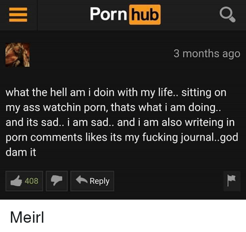 Ass, Fucking, and God: Porn Q  hub  3 months ago  what the hell am i doin with my life.. sitting on  my ass watchin porn, thats what i am doing.  and its sad.. i am sad.. and i am also writeing in  porn comments likes its my fucking journal..god  dam it  408Reply Meirl