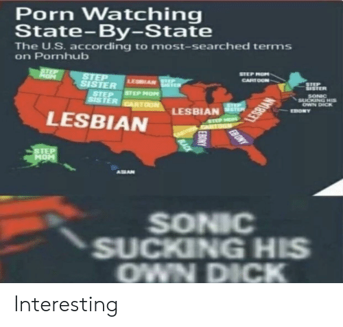 Pornhub, Sonic, and Dank Memes: Porn Watching  State-By-State  The U.S. according to most-searched terms  on Pornhub  STEP MON  SISTER  STEP  SISTER  SONIC  OWN DICK  STEP STEP MO  LESBİAN sti  LESBIAN  STEP  MOH  ASEAN  SONIC  SUCKING HIS  OWN DICK Interesting
