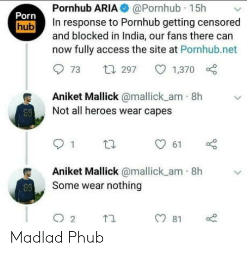 India: Pornhub ARIA @Pornhub 15h  In response to Pornhub getting censored  and blocked in India, our fans there can  now fully access the site at Pornhub.net  Porn  hub  t297  1,370  73  Aniket Mallick@mallick am 8h  Not all heroes wear capes  1  61  Aniket Mallick @mallick am 8h  Some wear nothing  81 Madlad Phub