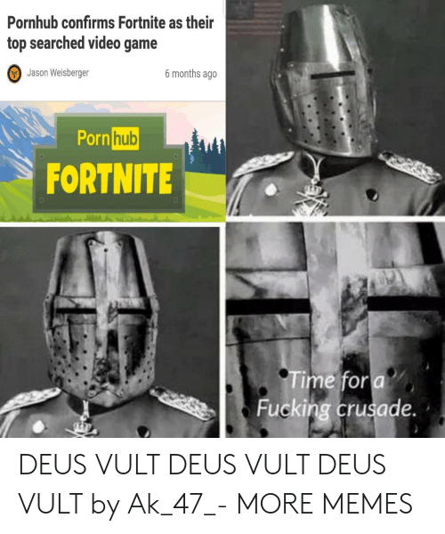 Ak-47: Pornhub confirms Fortnite as their  top searched video game  Jason Weisberger  6 months ageo  Porn  hub  0  FORTNITE  Time for a  Fucking crusade. DEUS VULT DEUS VULT DEUS VULT by Ak_47_- MORE MEMES