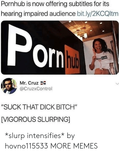"""Vigorous: Pornhub is now offering subtitles for its  hearing impaired audience bit.ly/2KCQltm  orn  hub  Mr. Cruz  @CruzxControl  """"SUCK THAT DICK BITCH""""  [VIGOROUS SLURPING] *slurp intensifies* by hovno115533 MORE MEMES"""