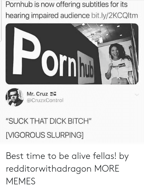 "Alive, Bitch, and Dank: Pornhub is now offering subtitles for its  hearing impaired audience bit.ly/2KCQltm  Pon  hub  orn hub  Mr. Cruz  @CruzxControl  ""SUCK THAT DICK BITCH""  [VIGOROUS SLURPING] Best time to be alive fellas! by redditorwithadragon MORE MEMES"