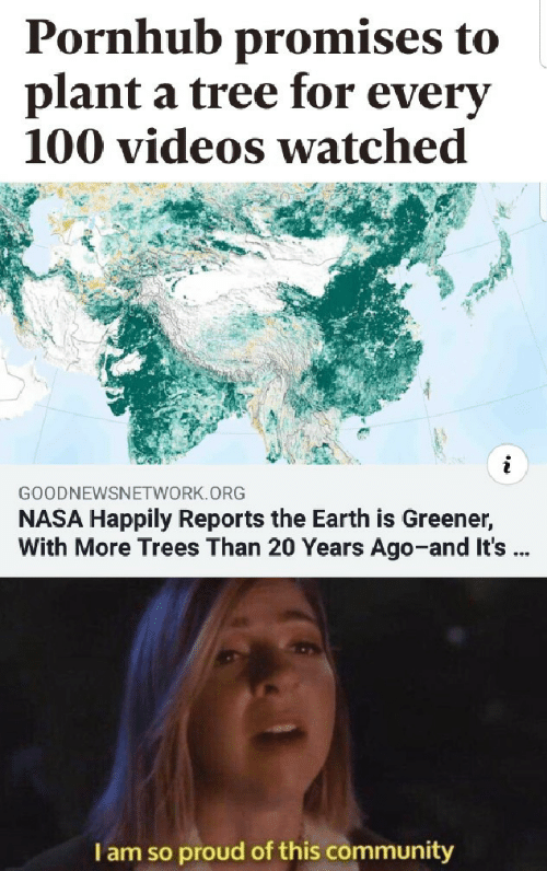 Community, Nasa, and Pornhub: Pornhub promises to  plant a tree for everv  100 videos watched  GOODNEWSNETWORK.ORG  NASA Happily Reports the Earth is Greener,  With More Trees Than 20 Years Ago-and It's  I am so proud of this community