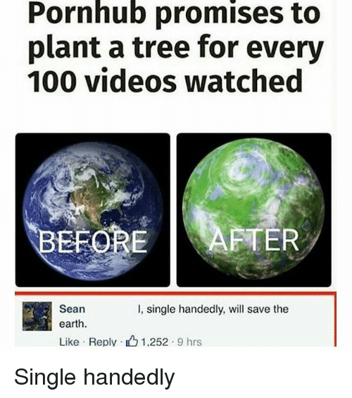 Single Handingly: Pornhub promises to  plant a tree for every  100 videos watched  EFORE AFTER  Sean  I, single handedly, will save the  earth.  Like Reply. 1.252  9 hrs Single handedly