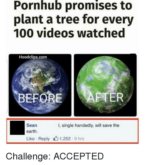 Handness: Pornhub promises to  plant a tree for every  100 videos watched  Hoodclips.com  EFORE  AFTER  Sean  I, single handedly, will save the  earth.  Like Reply 1.252 9 hrs Challenge: ACCEPTED