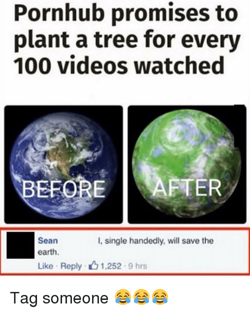 Handness: Pornhub promises to  plant a tree for every  100 videos watched  EFORE  AFTER  Sean  I, single handedly, will save the  earth.  Like Reply 1,252 9 hrs Tag someone 😂😂😂