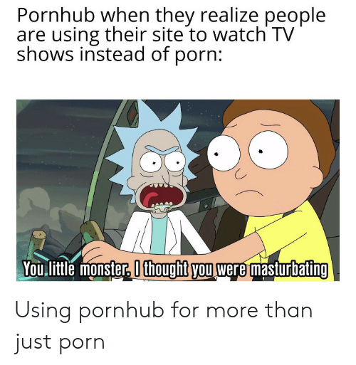 masturbating: Pornhub when they realize people  are using their site to watch TV  shows instead of porn:  You litle monster, O thoughit you were masturbating Using pornhub for more than just porn