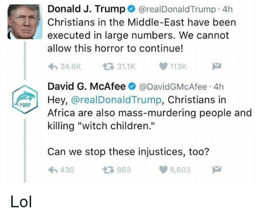 """mcafee: PORP  Donald J. Trump  arealDonald Trump 4h  Christians in the Middle-East have been  executed in large numbers. We cannot  allow this horror to continue!  113K  34.6K  David G. McAfee  @David GMcAfee 4h  Hey,  @real Donald Trump, Christians in  Africa are also mass-murdering people and  killing """"witch children.""""  Can we stop these injustices, too?  6,603  430  863 Lol"""