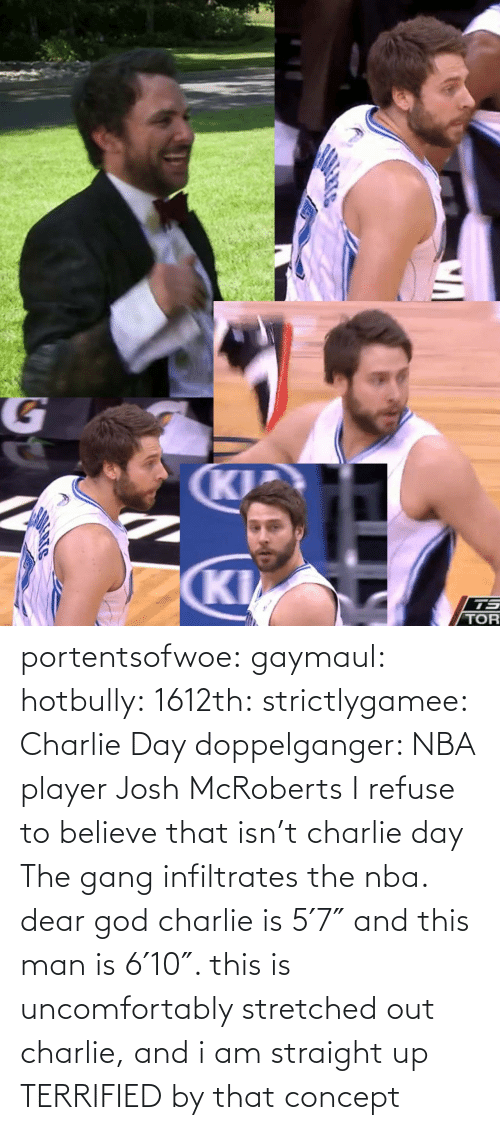 Charlie: portentsofwoe:  gaymaul:  hotbully:  1612th:  strictlygamee:  Charlie Day doppelganger: NBA player Josh McRoberts  I refuse to believe that isn't charlie day   The gang infiltrates the nba.  dear god charlie is 5′7″ and this man is 6′10″. this is uncomfortably stretched out charlie, and i am straight up TERRIFIED by that concept