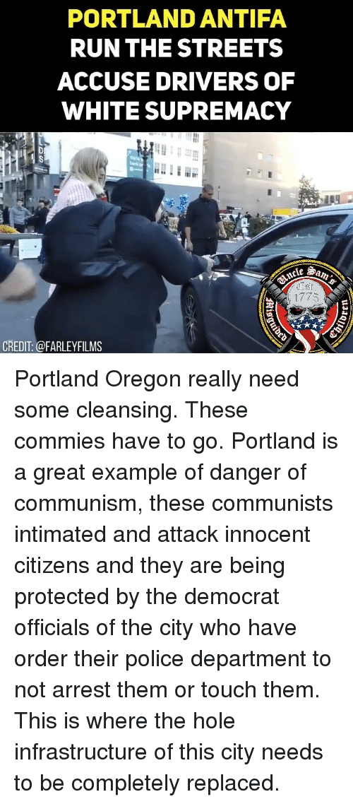 Danger Of: PORTLAND ANTIFA  RUNTHE STREETS  ACCUSE DRIVERS OF  WHITE SUPREMACY  1775  CREDIT: @FARLEYFILMS Portland Oregon really need some cleansing. These commies have to go. Portland is a great example of danger of communism, these communists intimated and attack innocent citizens and they are being protected by the democrat officials of the city who have order their police department to not arrest them or touch them. This is where the hole infrastructure of this city needs to be completely replaced.