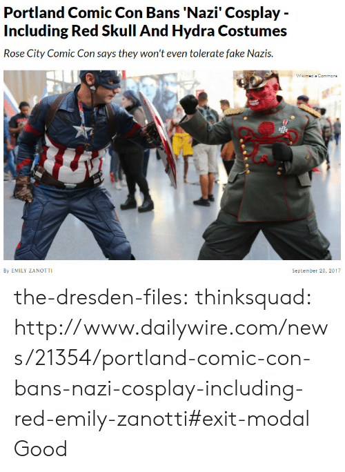 Redness: Portland Comic Con Bans 'Nazi' Cosplay -  Including Red Skull And Hydra Costumes  Rose City Comic Con says they won't even tolerate fake Nazis.  Wikimedis Commone  By EMILY ZANOTTI  September 20, 2017 the-dresden-files:  thinksquad:  http://www.dailywire.com/news/21354/portland-comic-con-bans-nazi-cosplay-including-red-emily-zanotti#exit-modal  Good