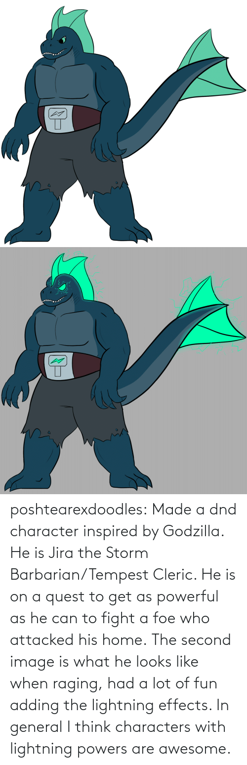 Lightning: poshtearexdoodles:    Made a dnd character inspired by Godzilla. He is Jira the Storm Barbarian/Tempest Cleric. He is on a quest to get as powerful as he can to fight a foe who attacked his home.  The second image is what he looks like when raging, had a lot of fun adding the lightning effects. In general I think characters with lightning powers are awesome.