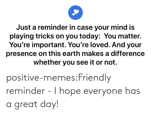 everyone: positive-memes:Friendly reminder - I hope everyone has a great day!