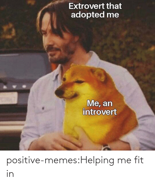 Positive Memes: positive-memes:Helping me fit in