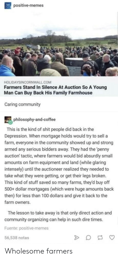 Direct: positive-memes  HOLIDAYSINCORNWALL.COM  Farmers Stand In Silence At Auction So A Young  Man Can Buy Back His Family Farmhouse  Caring community  philosophy-and-coffee  This is the kind of shit people did back in the  Depression. When mortgage holds would try to sell a  farm, everyone in the community showed up and strong  armed any serious bidders away. They had the 'penny  auction' tactic, where farmers would bid absurdly small  amounts on farm equipment and land (while glaring  intensely) until the auctioneer realized they needed to  take what they were getting, or get their legs broken.  This kind of stuff saved so many farms, they'd buy off  500+ dollar mortgages (which were huge amounts back  then) for less than 100 dollars and give it back to the  farm owners.  The lesson to take away is that only direct action and  community organizing can help in such dire times.  Fuente: positive-memes  56,538 notas Wholesome farmers