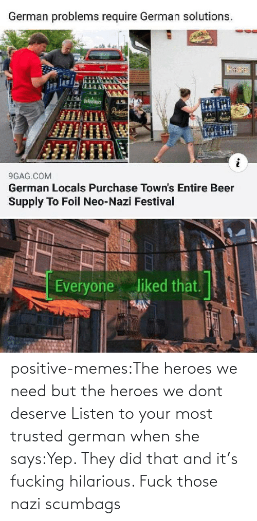 Listen To: positive-memes:The heroes we need but the heroes we dont deserve   Listen to your most trusted german when she says:Yep. They did that and it's fucking hilarious. Fuck those nazi scumbags