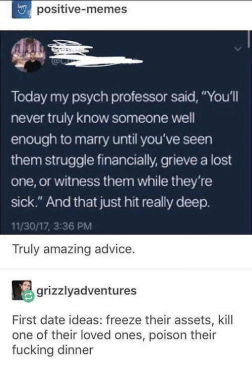 """Advice, Fucking, and Funny: positive-memes  Today my psych professor said, """"You'll  never truly know someone well  enough to marry until you've seen  them struggle financially, grieve a lost  one, or witness them while they're  sick."""" And that just hit really deep.  11/30/17, 3:36 PM  Truly amazing advice.  grizzlyadventures  First date ideas: freeze their assets, kill  one of their loved ones, poison their  fucking dinner"""