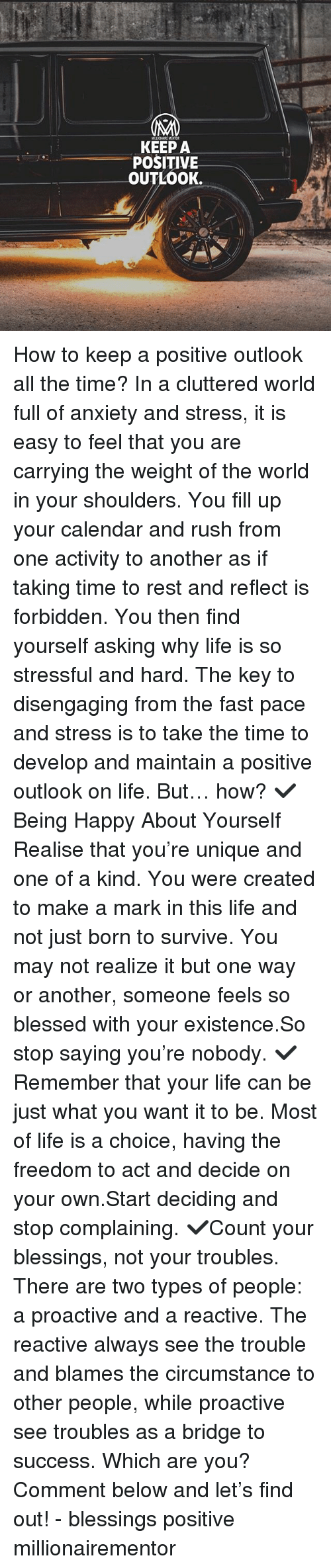 Blessed, Life, and Memes: POSITIVE  OUTLOOK. How to keep a positive outlook all the time? In a cluttered world full of anxiety and stress, it is easy to feel that you are carrying the weight of the world in your shoulders. You fill up your calendar and rush from one activity to another as if taking time to rest and reflect is forbidden. You then find yourself asking why life is so stressful and hard. The key to disengaging from the fast pace and stress is to take the time to develop and maintain a positive outlook on life. But… how? ✔️Being Happy About Yourself Realise that you're unique and one of a kind. You were created to make a mark in this life and not just born to survive. You may not realize it but one way or another, someone feels so blessed with your existence.So stop saying you're nobody. ✔️Remember that your life can be just what you want it to be. Most of life is a choice, having the freedom to act and decide on your own.Start deciding and stop complaining. ✔️Count your blessings, not your troubles. There are two types of people: a proactive and a reactive. The reactive always see the trouble and blames the circumstance to other people, while proactive see troubles as a bridge to success. Which are you? Comment below and let's find out! - blessings positive millionairementor