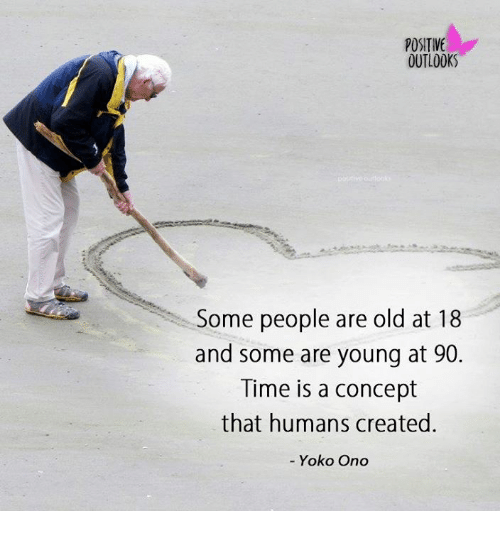 Onoes: POSITIVE  OUTLOOKS  Some people are old at 18  and some are young at 90  Time is a concept  that humans created  - Yoko Ono