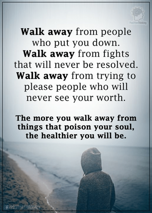 resolved: PositiveThinking  Walk away from people  who put you down.  Walk away from fights  that will never be resolved.  Walk away from trying to  please people who will  never see your worth.  The more you walk away from  things that poison your soul,  the healthier you will be  F/POSITIVETHINGONLY