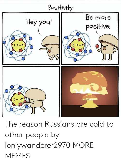 russians: Positivity  Be more  Нey you!  positive! The reason Russians are cold to other people by lonlywanderer2970 MORE MEMES