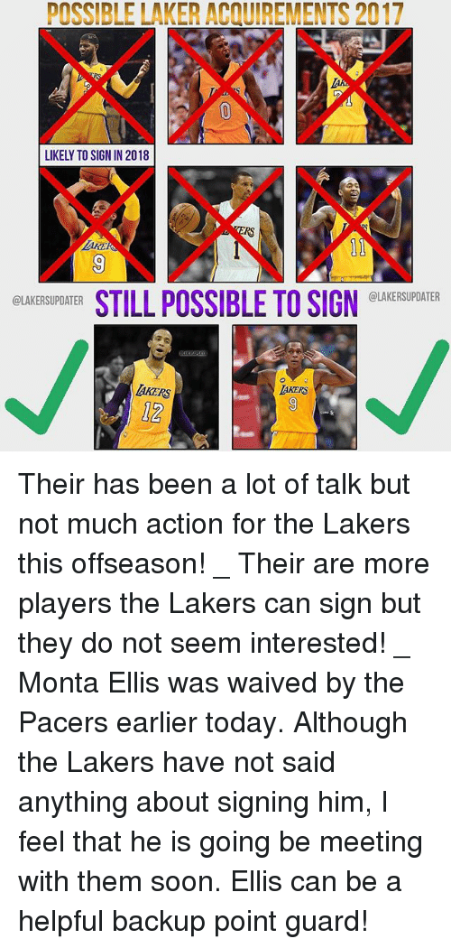 monta ellis: POSSIBLE LAKER ACQUIREMENTS 2017  LIKELY TO SIGN IN 2018  RS  AKE  0  STILL POSSIBLE TO SIGN EUKESUDATER  @LAKERSUPDATER  @LAKERSUPDATER  AKERS  12 Their has been a lot of talk but not much action for the Lakers this offseason! _ Their are more players the Lakers can sign but they do not seem interested! _ Monta Ellis was waived by the Pacers earlier today. Although the Lakers have not said anything about signing him, I feel that he is going be meeting with them soon. Ellis can be a helpful backup point guard!