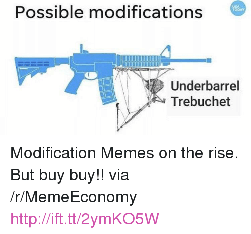 "Memes, Http, and Today: Possible modifications  USA  TODAY  Underbarrel  Trebuchet <p>Modification Memes on the rise. But buy buy!! via /r/MemeEconomy <a href=""http://ift.tt/2ymKO5W"">http://ift.tt/2ymKO5W</a></p>"