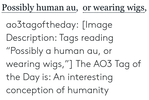"tags: Possibly human au, or wearing wigs, ao3tagoftheday:  [Image Description: Tags reading ""Possibly a human au, or wearing wigs,""]  The AO3 Tag of the Day is: An interesting conception of humanity"