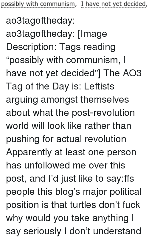"""Apparently, Target, and Tumblr: possibly with communism, I have not yet decided, ao3tagoftheday:  ao3tagoftheday:  [Image Description: Tags reading """"possibly with communism, I have not yet decided""""]  The AO3 Tag of the Day is: Leftists arguing amongst themselves about what the post-revolution world will look like rather than pushing for actual revolution   Apparently at least one person has unfollowed me over this post, and I'd just like to say:ffs people this blog's major political position is that turtles don't fuck why would you take anything I say seriously I don't understand"""