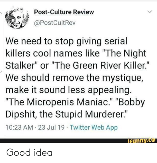 "bobby: Post-Culture Review  @PostCultRev  We need to stop giving serial  killers cool names like ""The Night  Stalker"" or ""The Green River Killer.""  We should remove the mystique  make it sound less appealing.  ""The Micropenis Maniac."" ""Bobby  Dipshit, the Stupid Murderer.""  10:23 AM 23 Jul 19 Twitter Web App  ifunny.co Good idea"