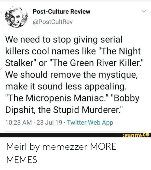 "bobby: Post-Culture Review  @PostCultRev  We need to stop giving serial  killers cool names like ""The Night  Stalker"" or ""The Green River Killer.""  We should remove the mystique  make it sound less appealing.  ""The Micropenis Maniac."" ""Bobby  Dipshit, the Stupid Murderer.""  10:23 AM 23 Jul 19 Twitter Web App  ifunny.co Meirl by memezzer MORE MEMES"