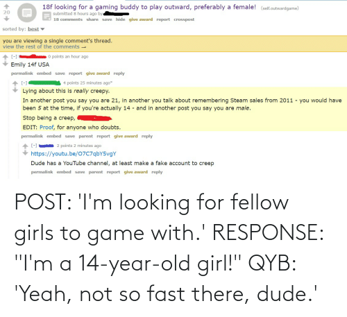 """14 Year Old: POST: 'I'm looking for fellow girls to game with.' RESPONSE: """"I'm a 14-year-old girl!"""" QYB: 'Yeah, not so fast there, dude.'"""