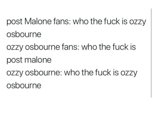 Ozzy Osbourne, Post Malone, and Fuck: post Malone fans: who the fuck is ozzy  osbourne  ozzy osbourne fans: who the fuck is  post malone  ozzy osbourne: who the fuck is ozzy  osbourne