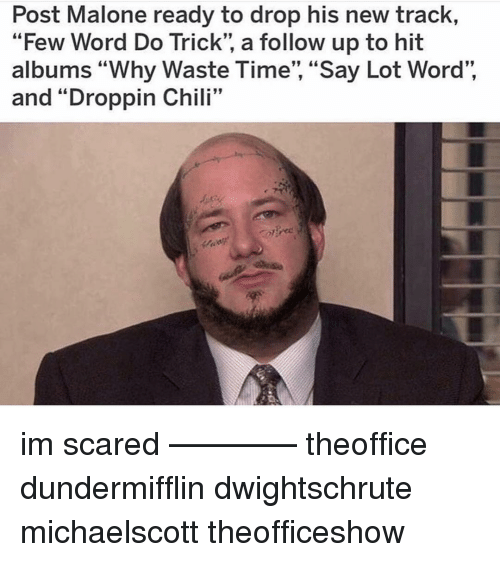 "Memes, Post Malone, and Time: Post Malone ready to drop his new track,  ""Few Word Do Trick"", a follow up to hit  albums ""Why Waste Time"", ""Say Lot Word"",  and ""Droppin Chili""  I:99 im scared ———— theoffice dundermifflin dwightschrute michaelscott theofficeshow"