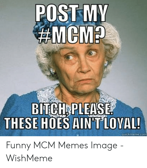 Wishmeme: POST MY  BITCH PL  EASE  THESE HOES AIN'TLOVAL  quickmeme.com Funny MCM Memes Image - WishMeme