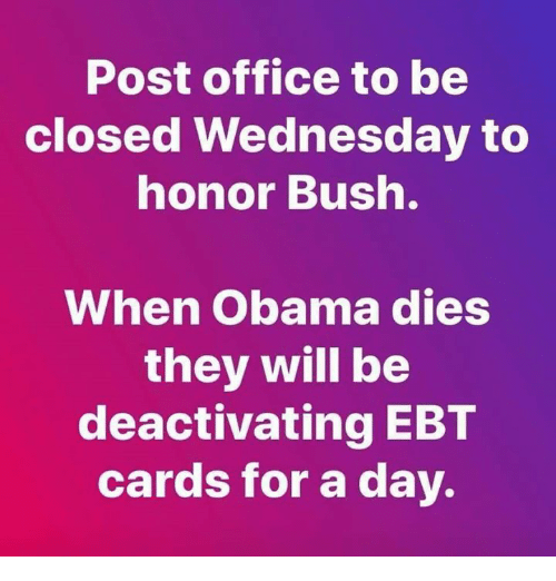 post office: Post office to be  closed Wednesday to  nonor Bush.  When Obama dies  they will be  deactivating EBT  cards for a day.