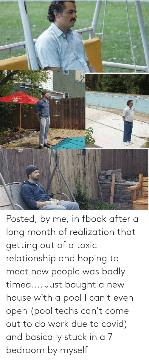 Toxic Relationship: Posted, by me, in fbook after a long month of realization that getting out of a toxic relationship and hoping to meet new people was badly timed.... Just bought a new house with a pool I can't even open (pool techs can't come out to do work due to covid) and basically stuck in a 7 bedroom by myself